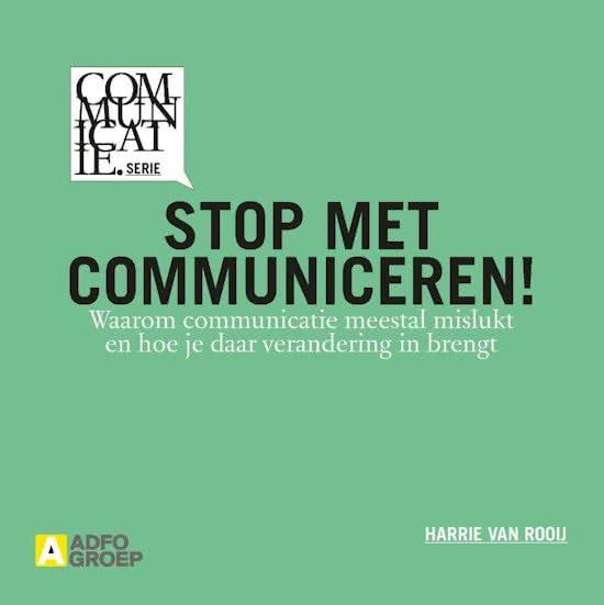 """Kaft van het boek van Harrie van Rooij getiteld """"Stop met communiceren! Waarom communicatie meestal mislukt en hoe je daar verandering in brengt. (Amsterdam: Adfogroep 2014, 128 blz., ISBN 9789491560590, Communicatie.serie)"""